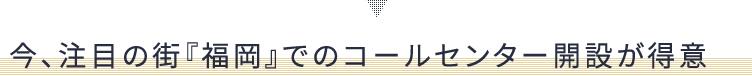 今、注目の街『福岡』でのコールセンター開設が得意